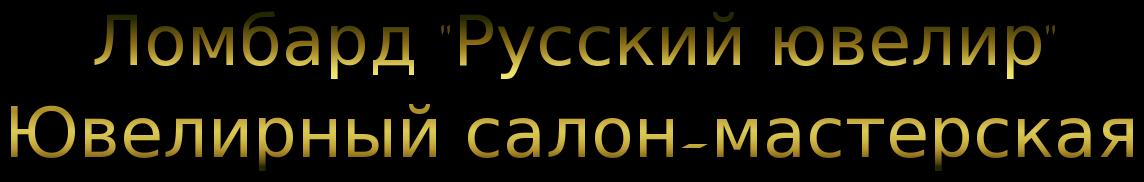 """Ломбард, ювелирная мастерская """"Русский ювелир"""". Интернет магазин"""